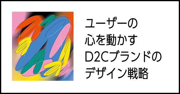 ユーザーの心を動かす D2C ブランドのデザイン戦略