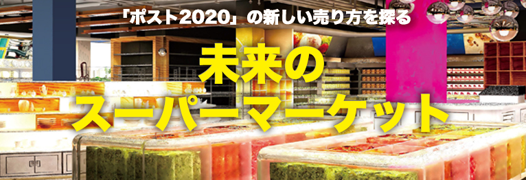 「ポスト2020」の新しい売り方を探る 未来のスーパーマーケット