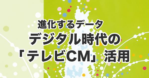 進化するデータ デジタル時代の「テレビCM」活用