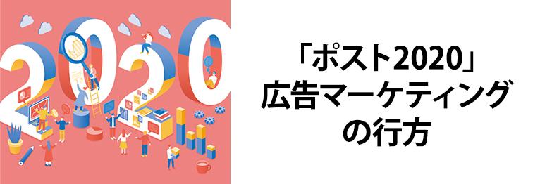 「ポスト2020」広告マーケティングの行方