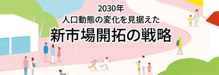 2030年 人口動態の変化を見据えた新市場開拓の戦略